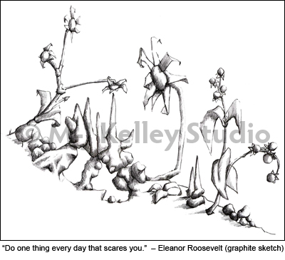 """""""Do one thing every day that scares you.""""  – Eleanor Roosevelt. (graphite sketch) by M-J Kelley"""